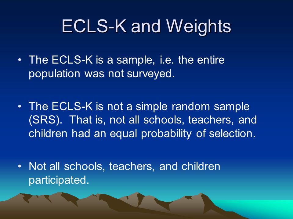 ECLS-K and Weights The ECLS-K is a sample, i.e. the entire population was not surveyed.