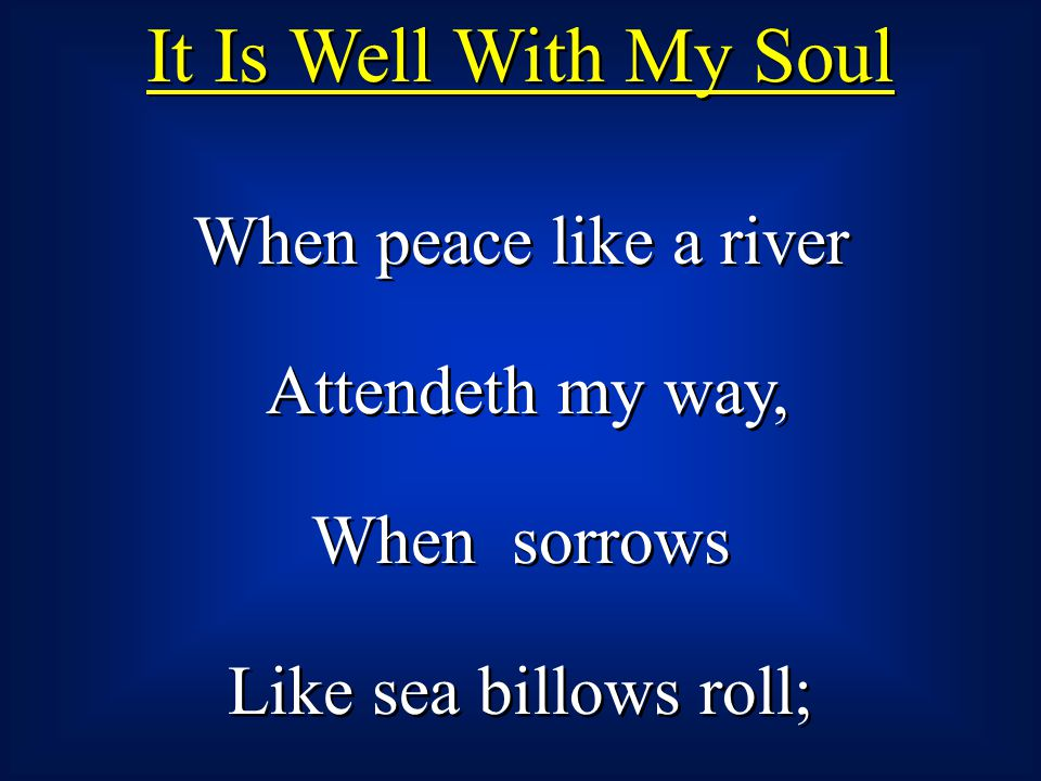 It Is Well With My Soul When peace like a river Attendeth my way,