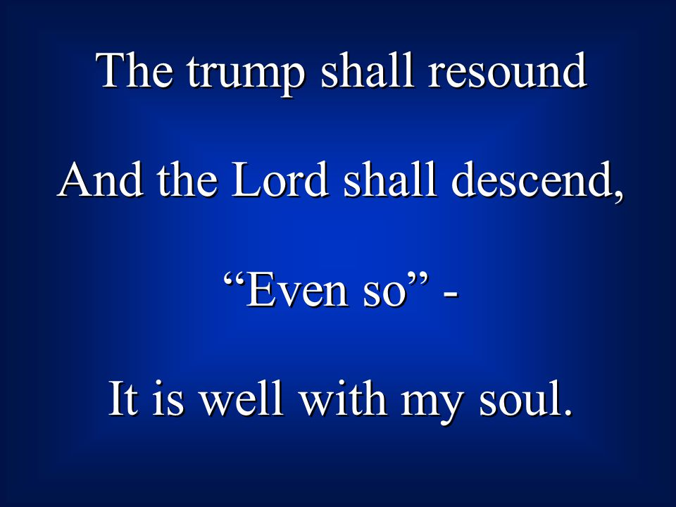 The trump shall resound And the Lord shall descend, Even so -