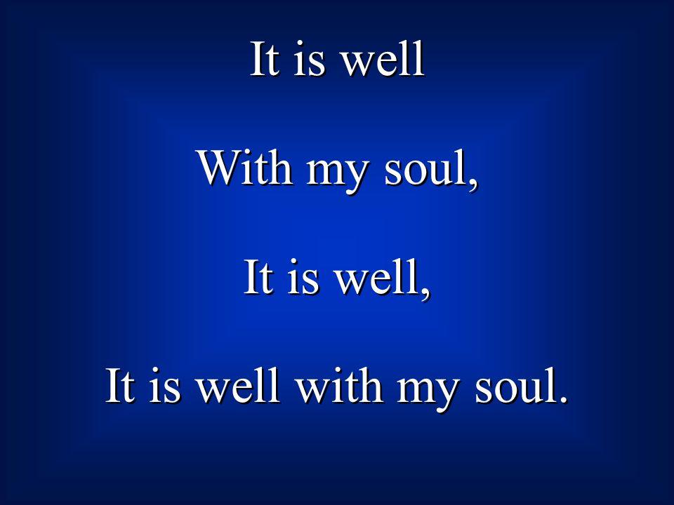 It is well With my soul, It is well, It is well with my soul.