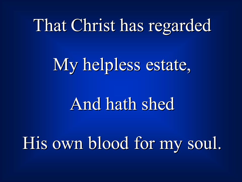 That Christ has regarded My helpless estate, And hath shed