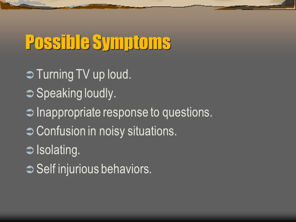 Possible Symptoms Turning TV up loud. Speaking loudly.