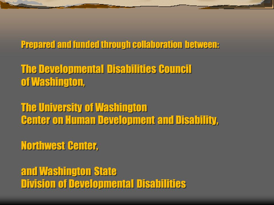 Prepared and funded through collaboration between: The Developmental Disabilities Council of Washington, The University of Washington Center on Human Development and Disability, Northwest Center, and Washington State Division of Developmental Disabilities
