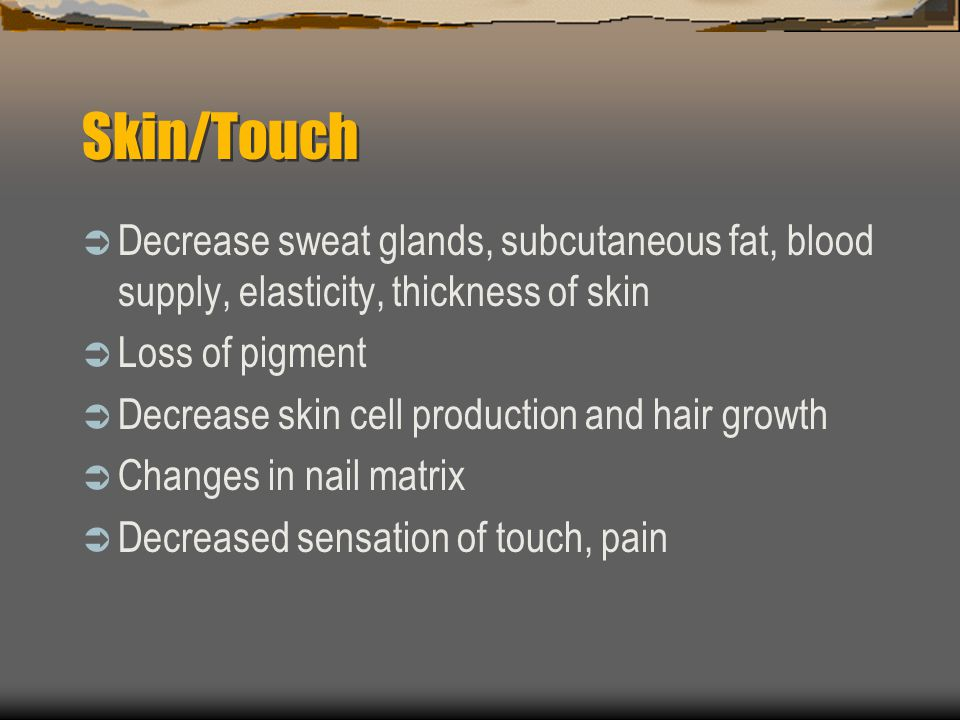 Skin/Touch Decrease sweat glands, subcutaneous fat, blood supply, elasticity, thickness of skin. Loss of pigment.