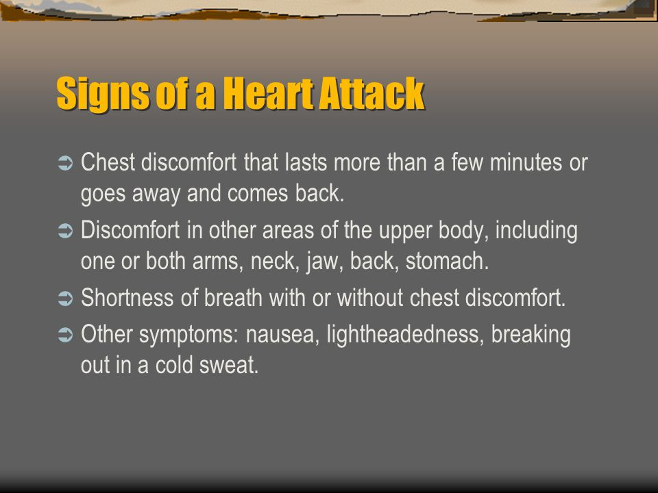 Signs of a Heart Attack Chest discomfort that lasts more than a few minutes or goes away and comes back.