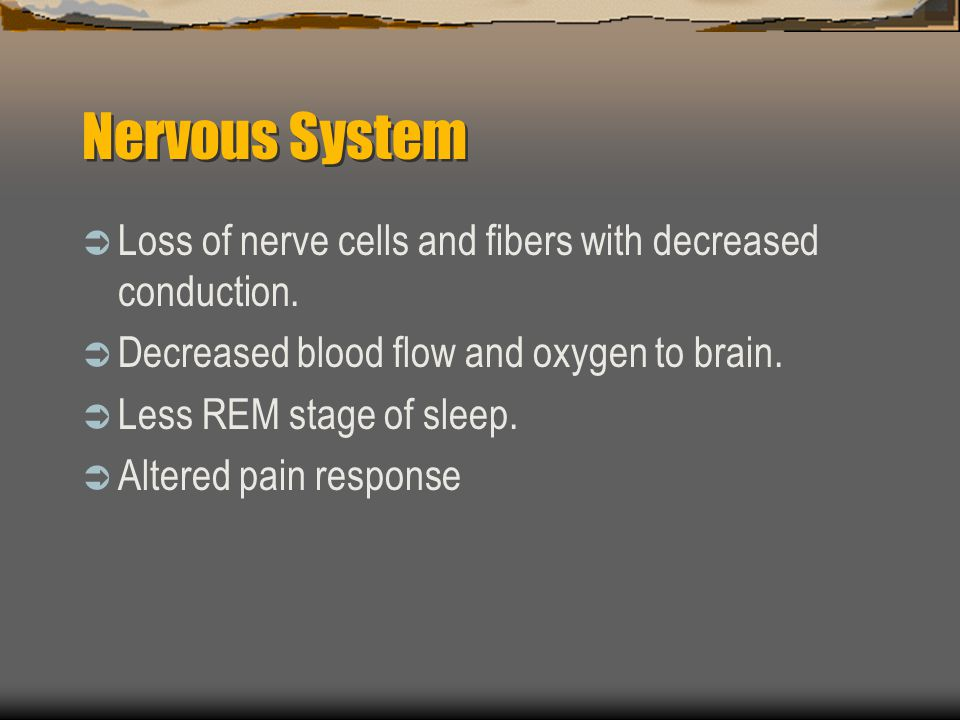 Nervous System Loss of nerve cells and fibers with decreased conduction. Decreased blood flow and oxygen to brain.