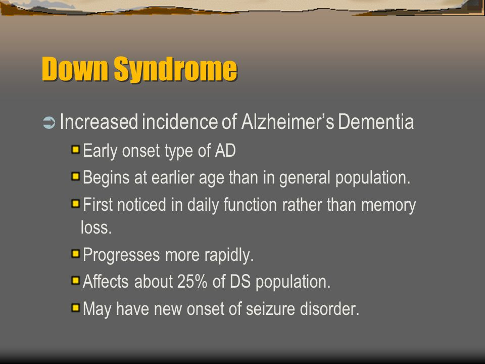 Down Syndrome Increased incidence of Alzheimer's Dementia