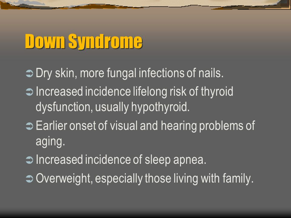 Down Syndrome Dry skin, more fungal infections of nails.