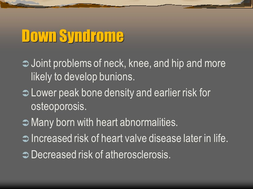 Down Syndrome Joint problems of neck, knee, and hip and more likely to develop bunions. Lower peak bone density and earlier risk for osteoporosis.