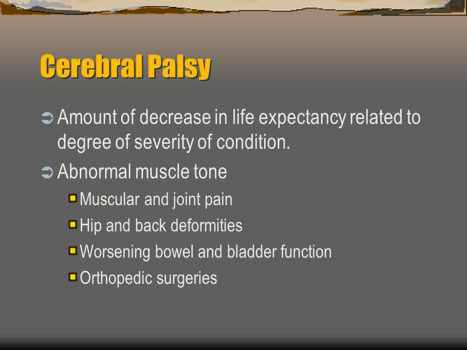 Cerebral Palsy Amount of decrease in life expectancy related to degree of severity of condition. Abnormal muscle tone.