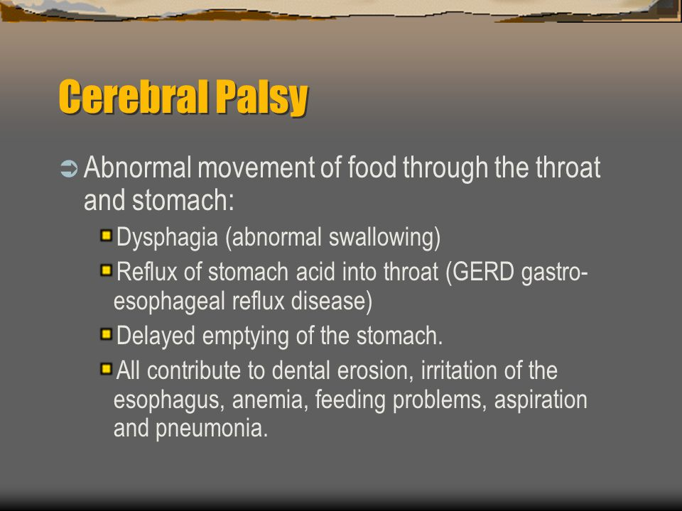 Cerebral Palsy Abnormal movement of food through the throat and stomach: Dysphagia (abnormal swallowing)