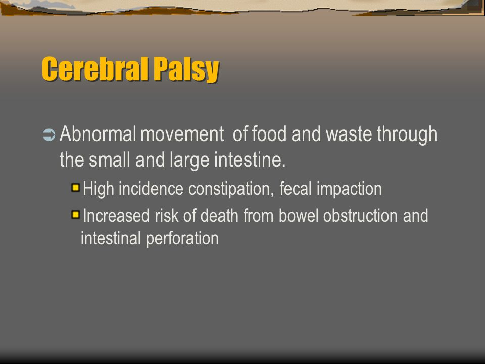Cerebral Palsy Abnormal movement of food and waste through the small and large intestine. High incidence constipation, fecal impaction.