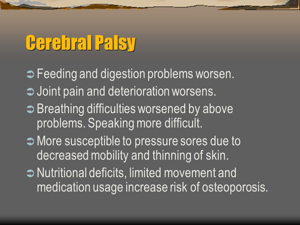Cerebral Palsy Feeding and digestion problems worsen.