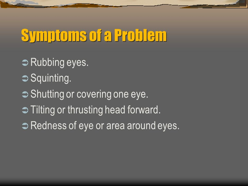 Symptoms of a Problem Rubbing eyes. Squinting.