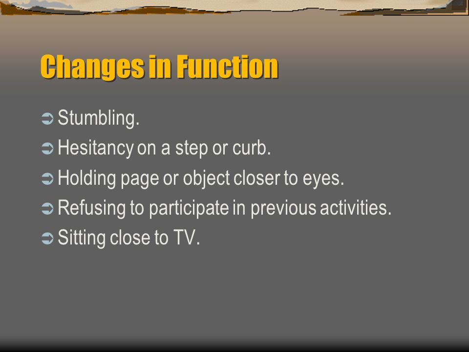 Changes in Function Stumbling. Hesitancy on a step or curb.