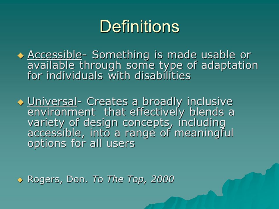 Definitions Accessible- Something is made usable or available through some type of adaptation for individuals with disabilities.