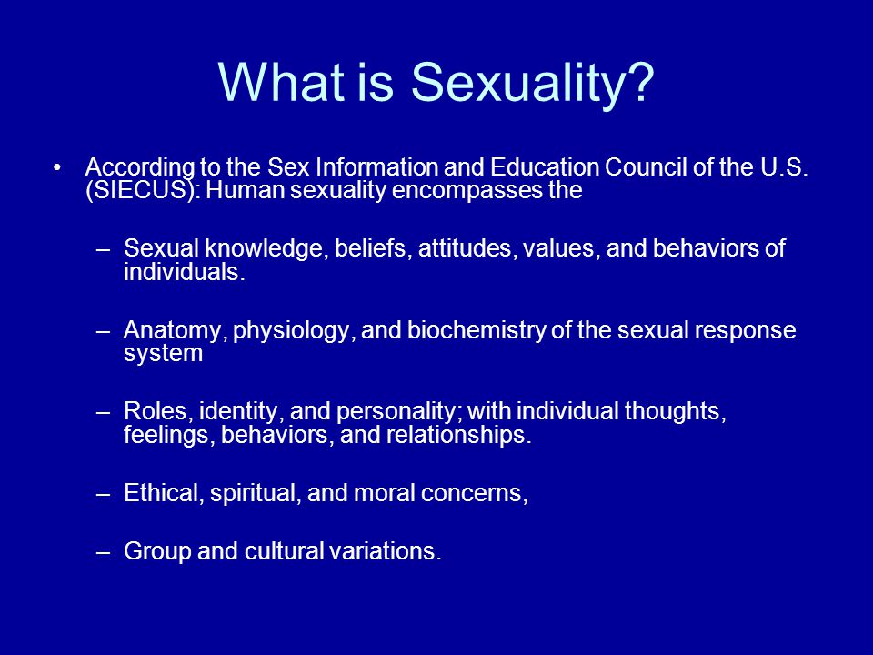 What is Sexuality According to the Sex Information and Education Council of the U.S. (SIECUS): Human sexuality encompasses the.