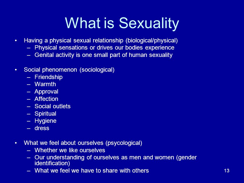 What is Sexuality Having a physical sexual relationship (biological/physical) Physical sensations or drives our bodies experience.