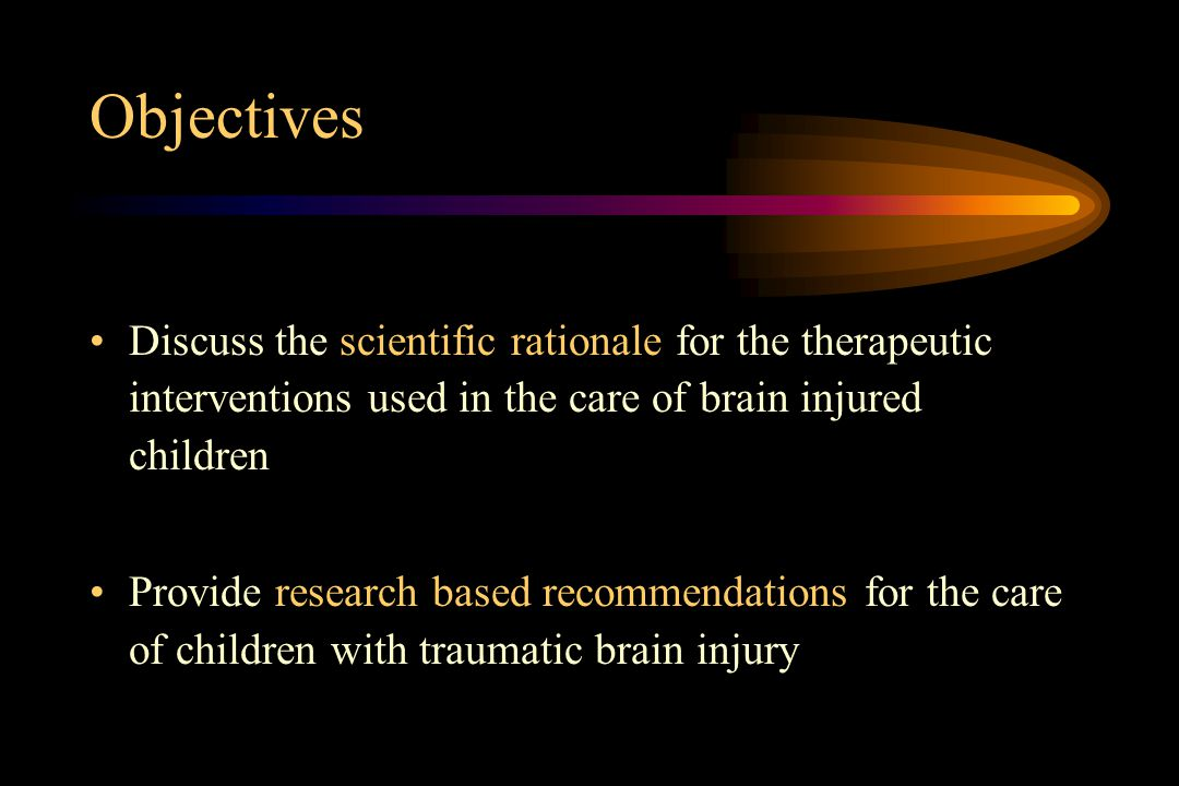 Objectives Discuss the scientific rationale for the therapeutic interventions used in the care of brain injured children.