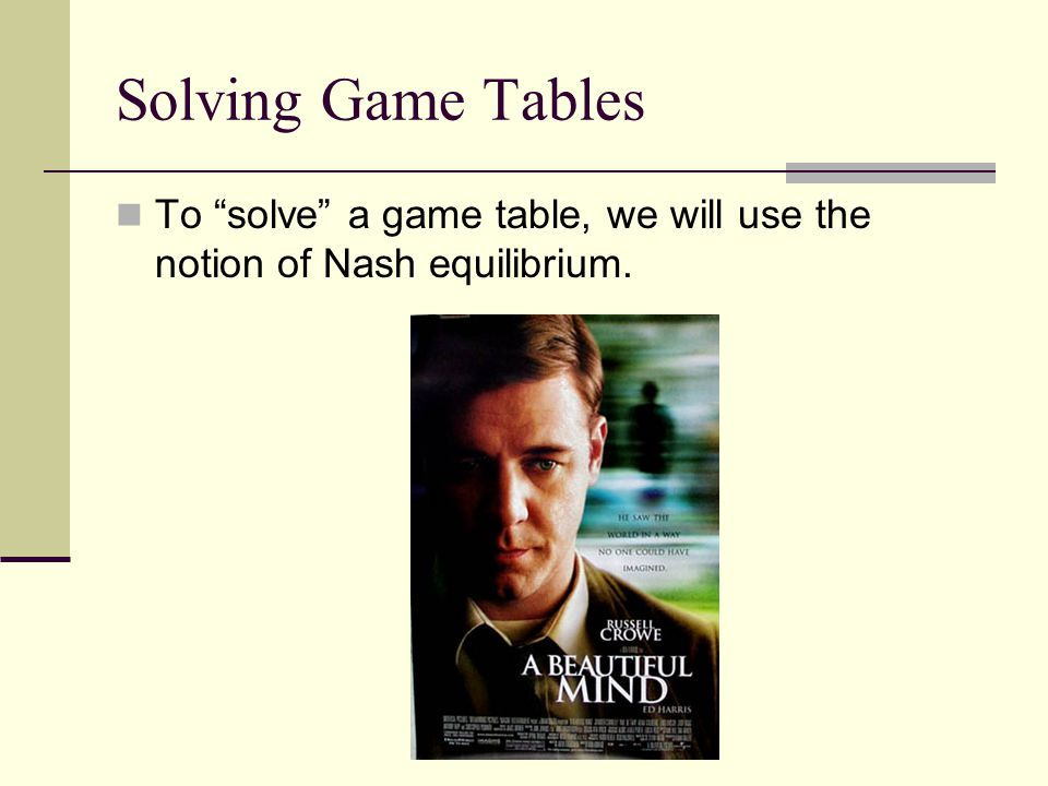 Solving Game Tables To solve a game table, we will use the notion of Nash equilibrium.