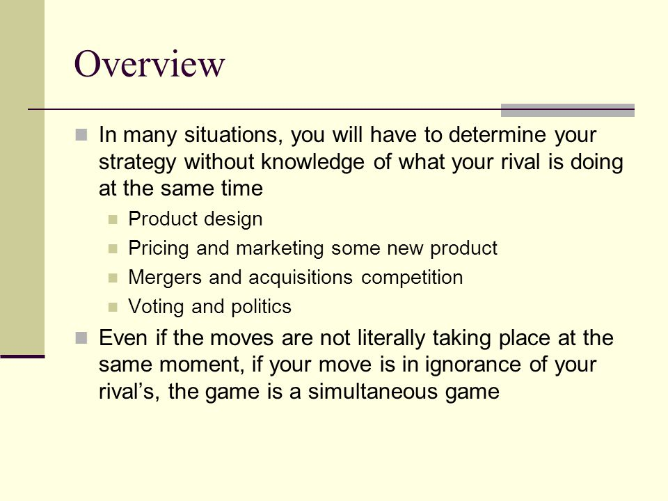 Overview In many situations, you will have to determine your strategy without knowledge of what your rival is doing at the same time.