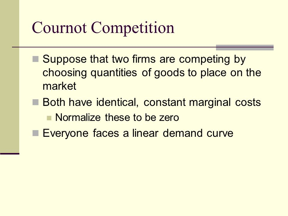 Cournot Competition Suppose that two firms are competing by choosing quantities of goods to place on the market.