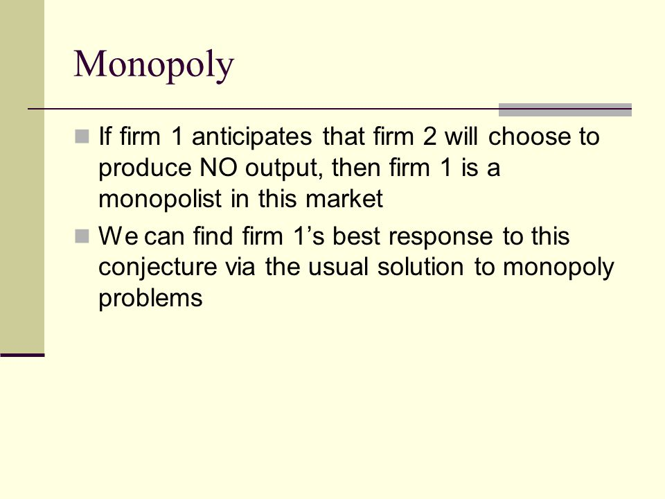 Monopoly If firm 1 anticipates that firm 2 will choose to produce NO output, then firm 1 is a monopolist in this market.