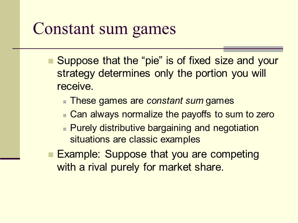 Constant sum games Suppose that the pie is of fixed size and your strategy determines only the portion you will receive.