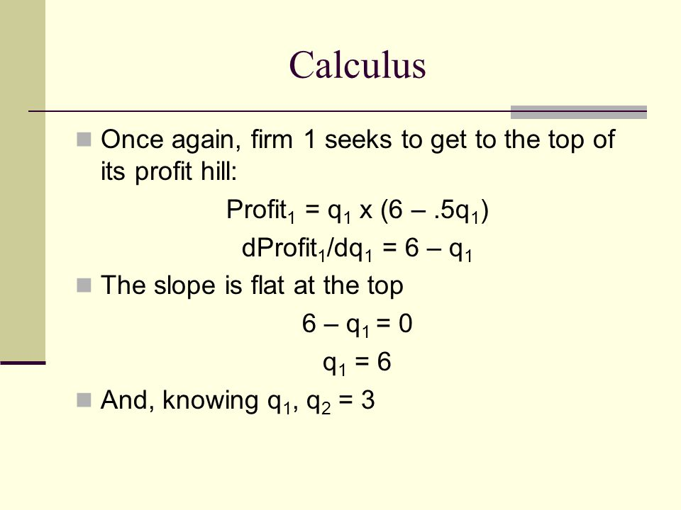Calculus Once again, firm 1 seeks to get to the top of its profit hill: Profit1 = q1 x (6 – .5q1) dProfit1/dq1 = 6 – q1.