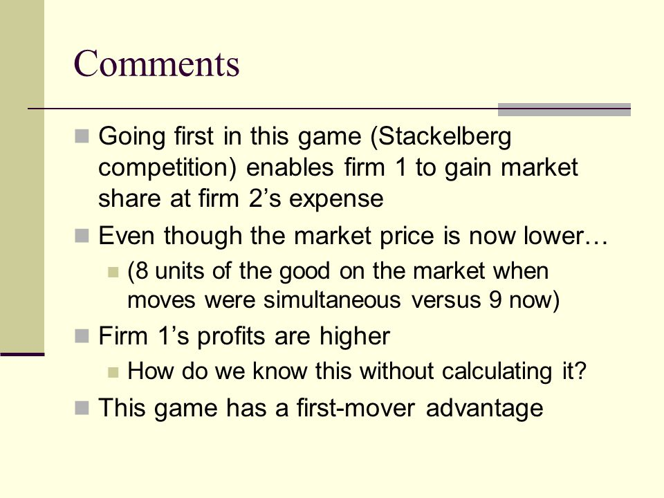 Comments Going first in this game (Stackelberg competition) enables firm 1 to gain market share at firm 2's expense.