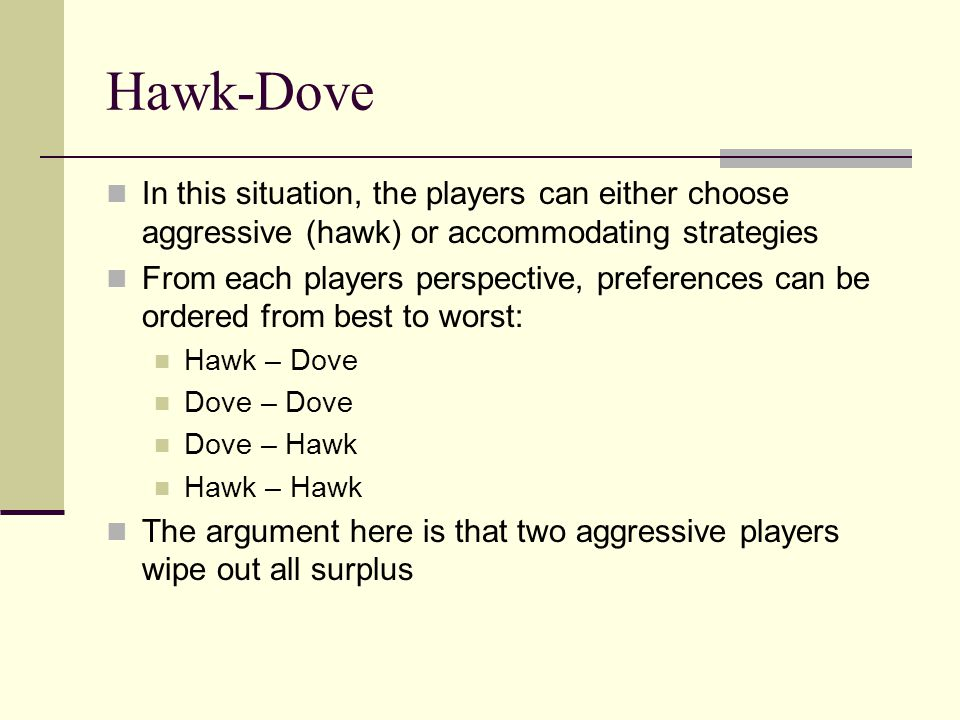 Hawk-Dove In this situation, the players can either choose aggressive (hawk) or accommodating strategies.