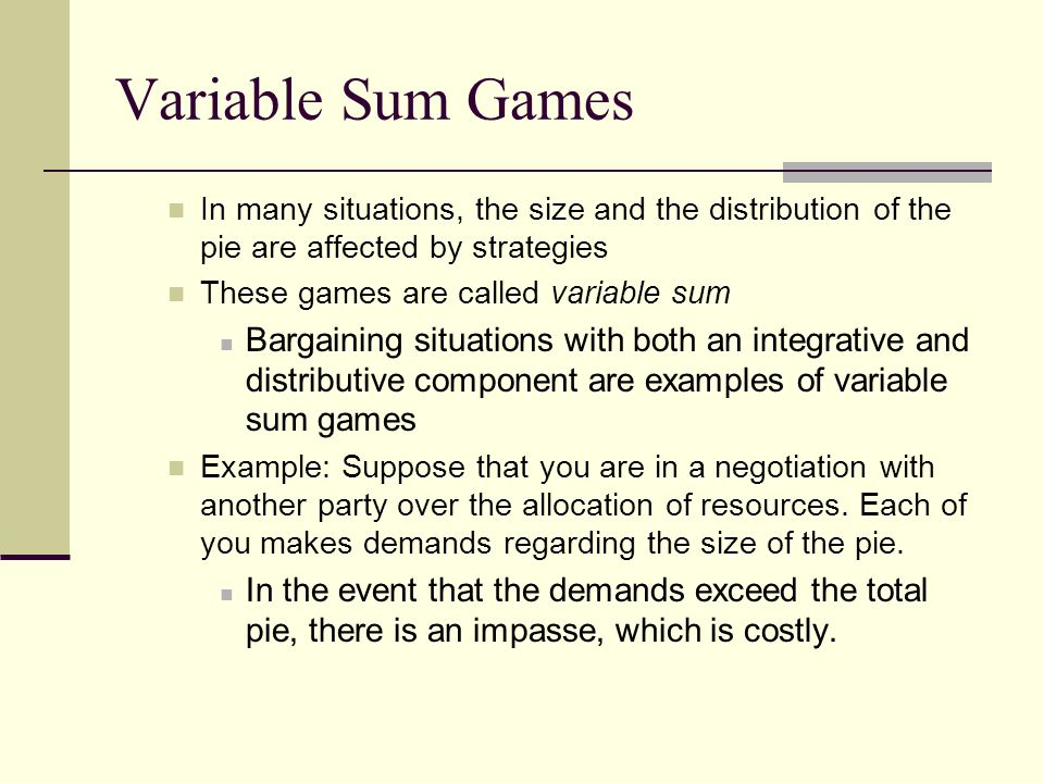 Variable Sum Games In many situations, the size and the distribution of the pie are affected by strategies.