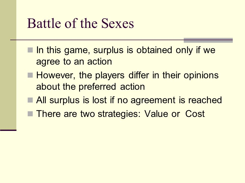 Battle of the Sexes In this game, surplus is obtained only if we agree to an action.