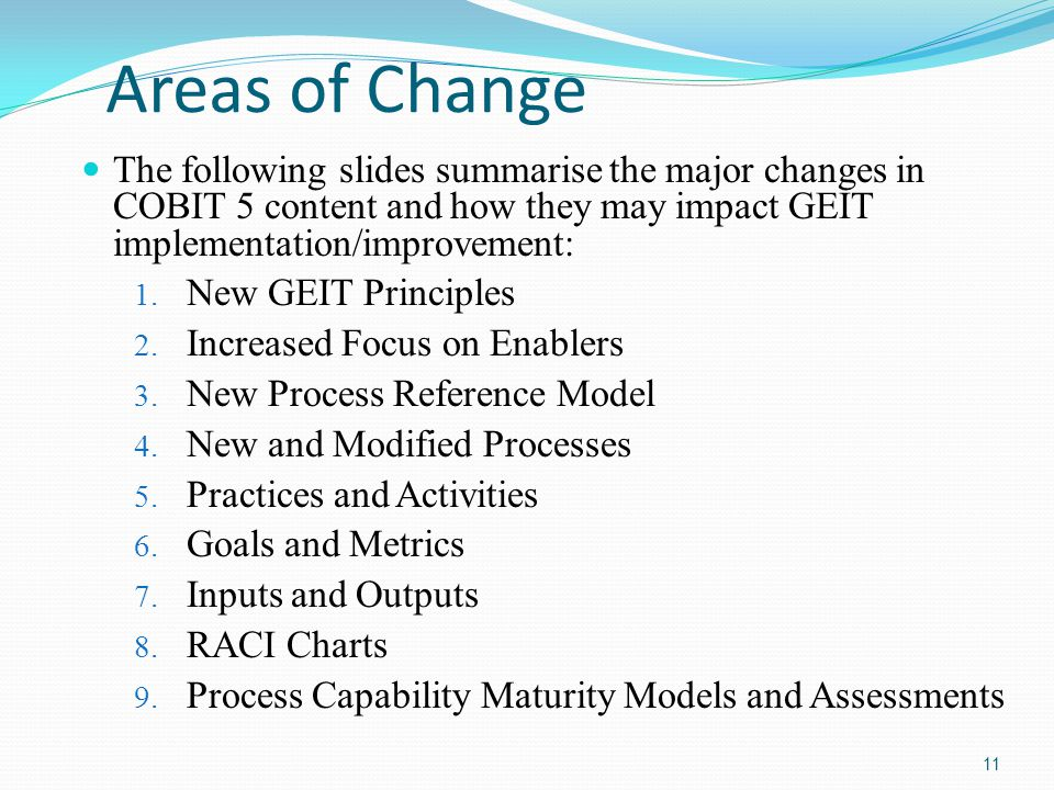 Areas of Change The following slides summarise the major changes in COBIT 5 content and how they may impact GEIT implementation/improvement:
