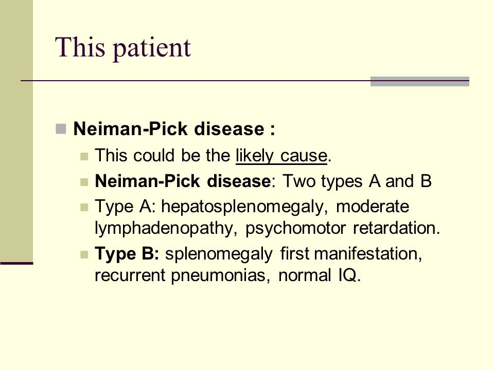 This patient Neiman-Pick disease : This could be the likely cause.
