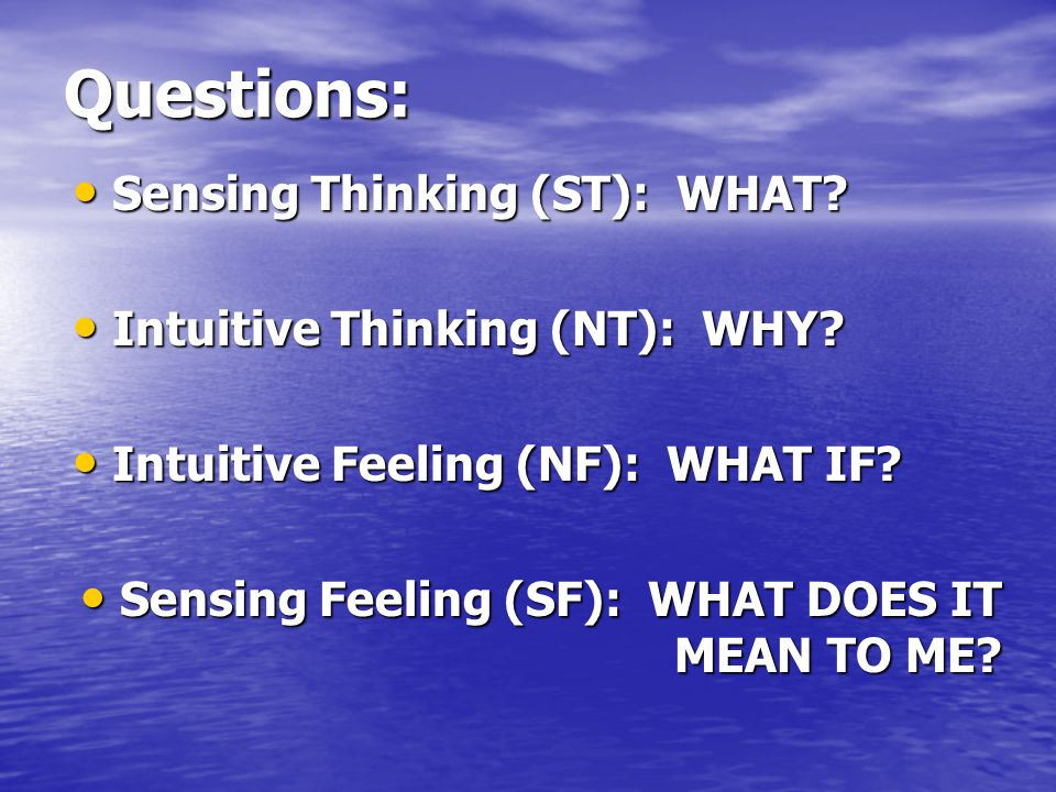 Questions: Sensing Thinking (ST): WHAT Intuitive Thinking (NT): WHY