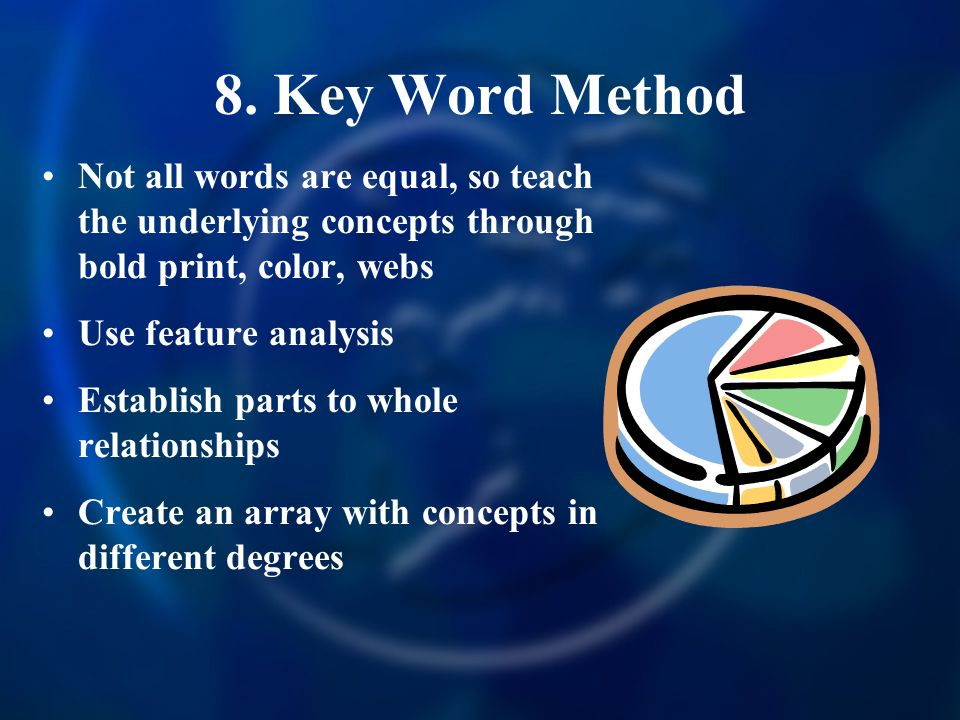 8. Key Word Method Not all words are equal, so teach the underlying concepts through bold print, color, webs.