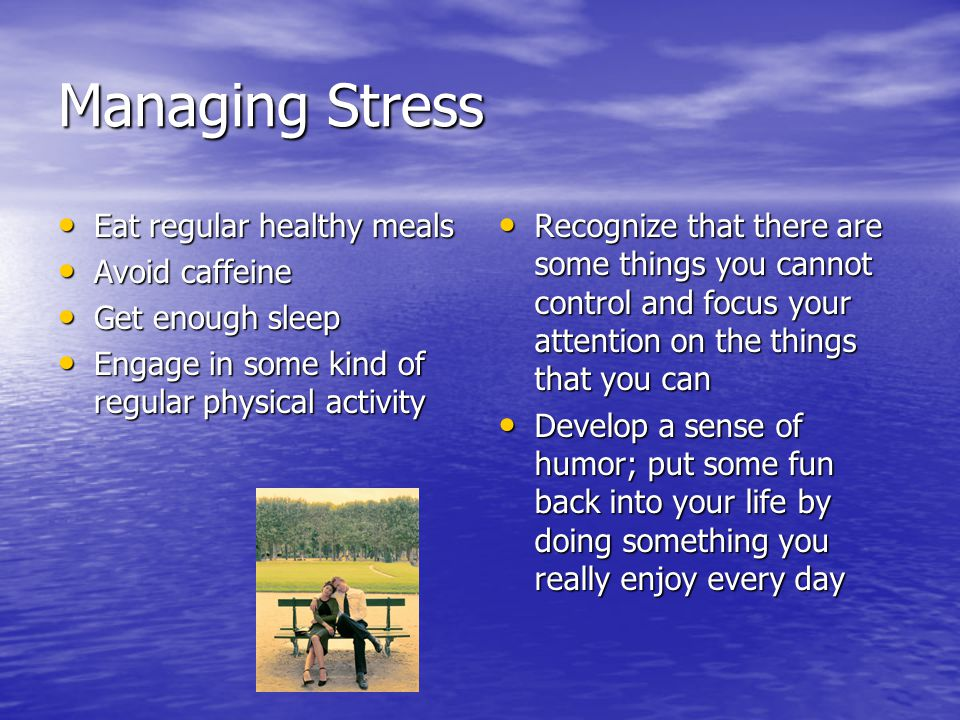 Managing Stress Eat regular healthy meals Avoid caffeine