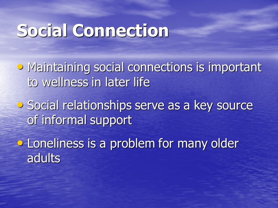 Social Connection Maintaining social connections is important to wellness in later life.