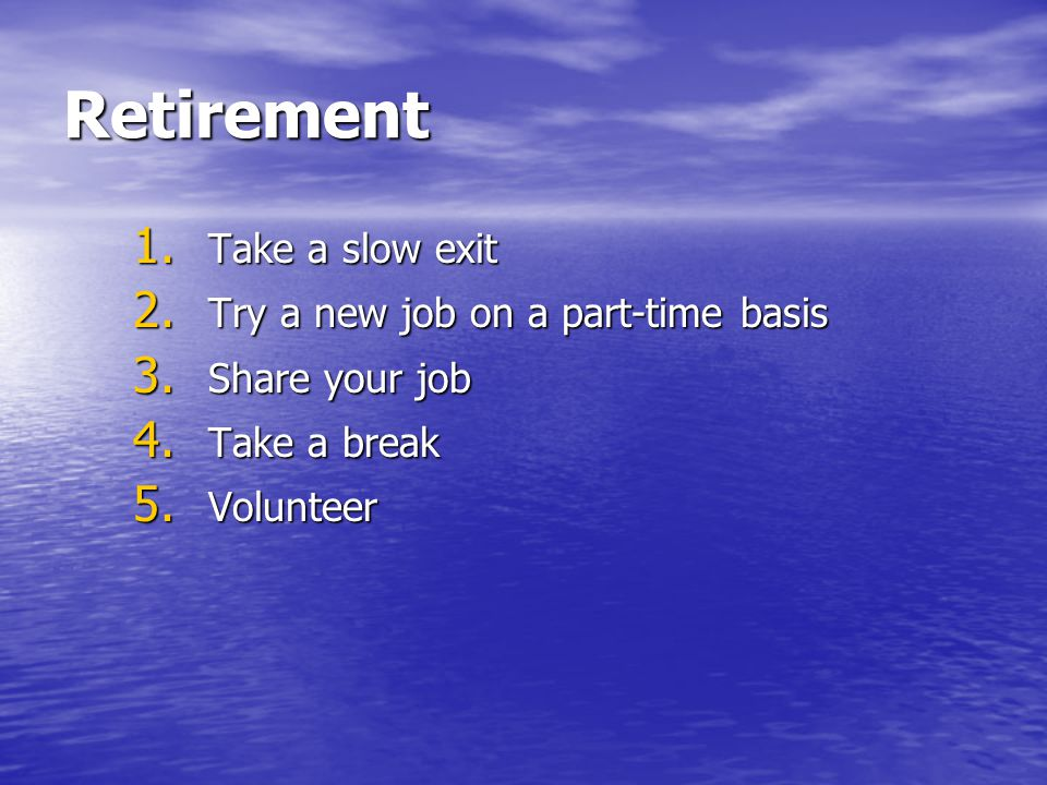 Retirement Take a slow exit Try a new job on a part-time basis