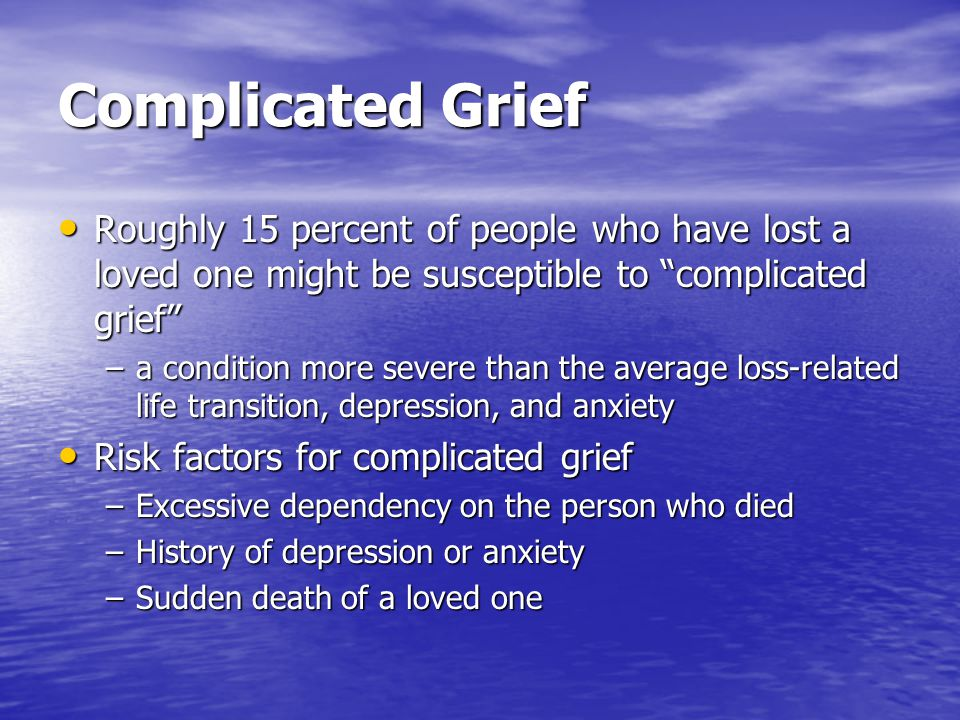 Complicated Grief Roughly 15 percent of people who have lost a loved one might be susceptible to complicated grief