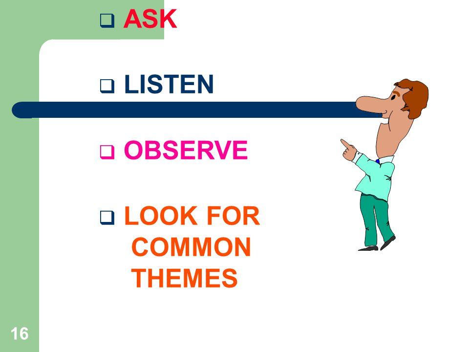 ASK LISTEN OBSERVE LOOK FOR COMMON THEMES
