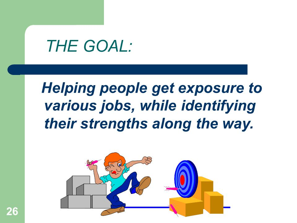 THE GOAL: Helping people get exposure to various jobs, while identifying their strengths along the way.
