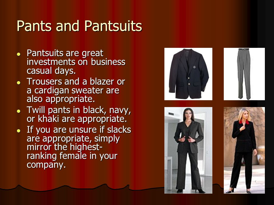 Pants and Pantsuits Pantsuits are great investments on business casual days. Trousers and a blazer or a cardigan sweater are also appropriate.