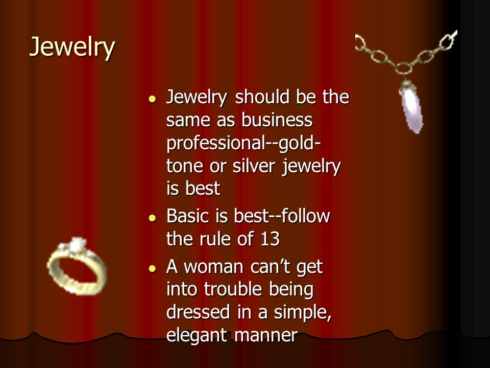 Jewelry Jewelry should be the same as business professional--gold-tone or silver jewelry is best. Basic is best--follow the rule of 13.