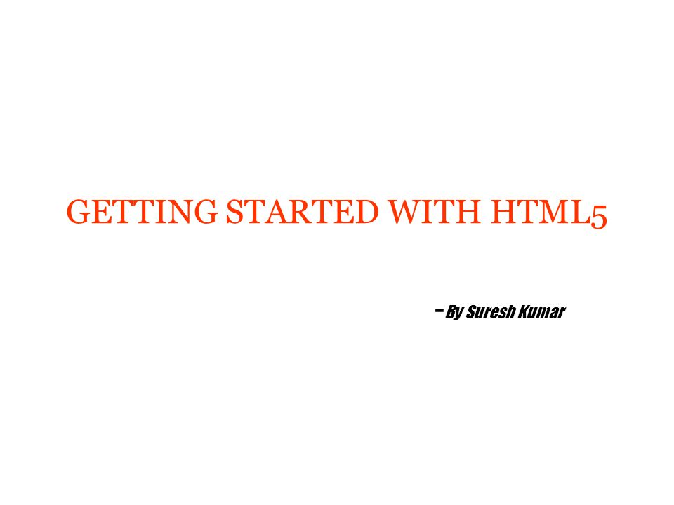 GETTING STARTED WITH HTML5