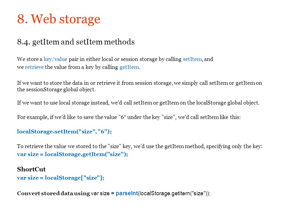 8. Web storage 8.4. getItem and setItem methods We store a key/value pair in either local or session storage by calling setItem, and.