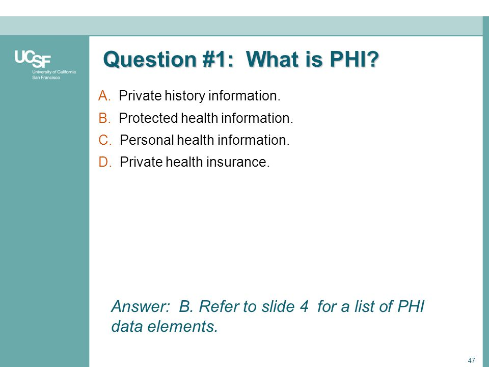 Question #1: What is PHI A. Private history information. B. Protected health information. C. Personal health information.