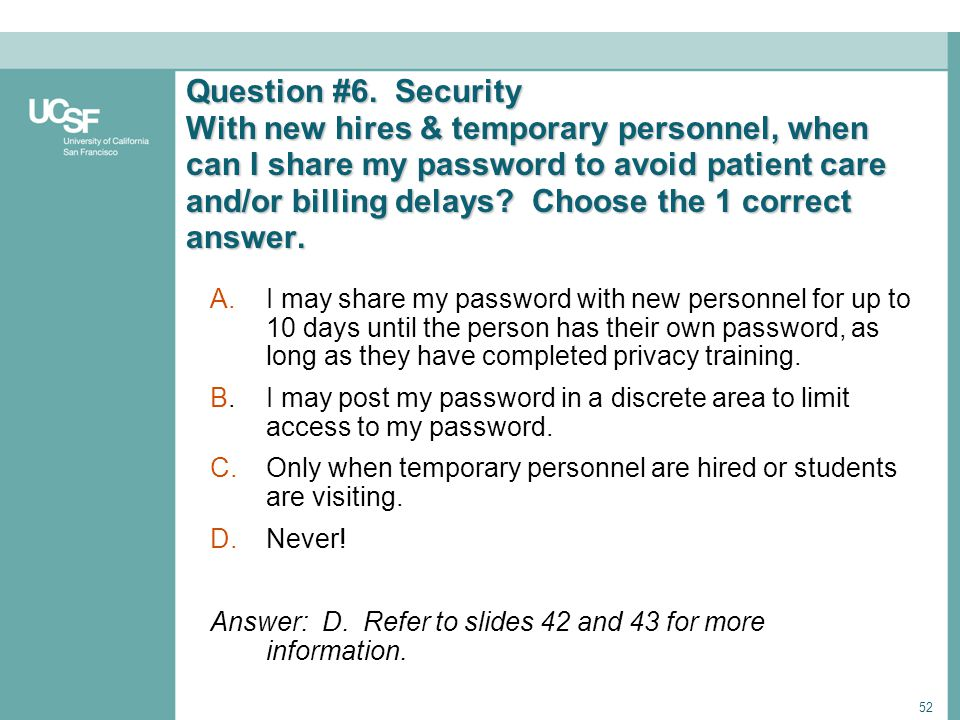 Question #6. Security With new hires & temporary personnel, when can I share my password to avoid patient care and/or billing delays Choose the 1 correct answer.