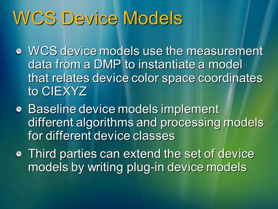 WCS Device Models WCS device models use the measurement data from a DMP to instantiate a model that relates device color space coordinates to CIEXYZ.